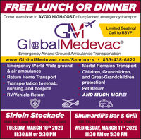 FREE LUNCH OR DINNERCome learn how to AVOID HIGH-COST of unplanned emergency transportGAMLimited Seating!Call to RSVP!IVGlebalMedevac®Emergency Air and Ground Ambulance Transportationwww.GlobalMedevac.com/Seminars · 833-438-6822Emergency World-Wide ground& air ambulanceMortal Remains TransportChildren, Granchildren,and Great-GrandchildrenReturn Home Transportprotection!Transportation to rehab,nursing, and hospicePet ReturnRV/Vehicle ReturnAND MUCH MORE!Sirloin StockadeShumardii's Bar & Grill3545 NE Loop 286 Paris, TX 75460TUESDAY, MARCH 10TH 202011:30 AM or 5:30 PM226 TX-121 Bonham, TX 75418WEDNESDAY, MARCH 11TH 202011:30 AM or 5:30 PM FREE LUNCH OR DINNER Come learn how to AVOID HIGH-COST of unplanned emergency transport GAM Limited Seating! Call to RSVP! IV GlebalMedevac® Emergency Air and Ground Ambulance Transportation www.GlobalMedevac.com/Seminars · 833-438-6822 Emergency World-Wide ground & air ambulance Mortal Remains Transport Children, Granchildren, and Great-Grandchildren Return Home Transport protection! Transportation to rehab, nursing, and hospice Pet Return RV/Vehicle Return AND MUCH MORE! Sirloin Stockade Shumardii's Bar & Grill 3545 NE Loop 286 Paris, TX 75460 TUESDAY, MARCH 10TH 2020 11:30 AM or 5:30 PM 226 TX-121 Bonham, TX 75418 WEDNESDAY, MARCH 11TH 2020 11:30 AM or 5:30 PM