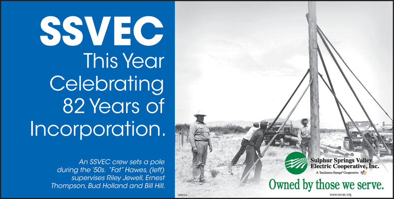 """SSVECThis YearCelebrating82 Years ofIncorporation.An SSVEC crew sets a poleduring the '50s. """"Fat"""" Hawes, (left)supervises Riley Jewell, ErnestThompson, Bud Holland and Bill Hill.Sulphur Springs ValleyElectric Cooperative, Înc.A Dahnne Eoengy""""CooperativeOwned by those we serve.www.sevec.org26554 SSVEC This Year Celebrating 82 Years of Incorporation. An SSVEC crew sets a pole during the '50s. """"Fat"""" Hawes, (left) supervises Riley Jewell, Ernest Thompson, Bud Holland and Bill Hill. Sulphur Springs Valley Electric Cooperative, Înc. A Dahnne Eoengy""""Cooperative Owned by those we serve. www.sevec.org 26554"""