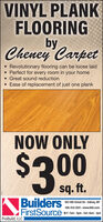 VINYL PLANKFLOORINGbyCheney Carpet Revolutionary flooring can be loose laid Perfect for every room in your homeGreat sound reductionEase of replacement of just one plankNOW ONLY$300sq. ft.Builders100 14th Street SE - Sidney, MT406-433-2012 - www.bldr.comFirstSourceProBuild, LLC)M-F: 7am - 5pm - Sat: 8am - Ipm VINYL PLANK FLOORING by Cheney Carpet  Revolutionary flooring can be loose laid  Perfect for every room in your home Great sound reduction Ease of replacement of just one plank NOW ONLY $300 sq. ft. Builders 100 14th Street SE - Sidney, MT 406-433-2012 - www.bldr.com FirstSource ProBuild, LLC) M-F: 7am - 5pm - Sat: 8am - Ipm