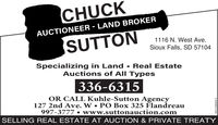 CHUCKAUCTIONEER - LAND BROKERSUTTON1116 N. West Ave.Sioux Falls, SD 57104Specializing in Land  Real EstateAuctions of All Types336-6315OR CALL Kuhle-Sutton Agency127 2nd Ave. W PO Box 325 Flandreau997-3777  www.suttonauction.comSELLING REAL ESTATE AT AUCTION & PRIVATE TREATY001538609r3 CHUCK AUCTIONEER - LAND BROKER SUTTON 1116 N. West Ave. Sioux Falls, SD 57104 Specializing in Land  Real Estate Auctions of All Types 336-6315 OR CALL Kuhle-Sutton Agency 127 2nd Ave. W PO Box 325 Flandreau 997-3777  www.suttonauction.com SELLING REAL ESTATE AT AUCTION & PRIVATE TREATY 001538609r3
