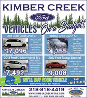 KIMBER CREEKFordVEHICLES O Budgels2018 Dodge Grand Carvan GT2008 Ford Fusion SEMiles: 117,920Miles: 54,4002.3L3.6L V6Clean Carfax2nd Row BucketsPower Driver Seat2nd/3rd RowPower Locks$17,096$4,355Stow-n-GoCruise ControlHeated Steering+ttlCD Player2013 Ford C-Max Hybrid SEL2012 Ford Taurus LimitedMiles: 96,725Miles: 105,9072.0L Hybrid Engine3.5L V6Heated LeatherO Heated/Cooled LeatherRemote StartSYNCDual Climate$7,49299,008WE'LL BUY YOUR VEHICLEHeated 2nd RowNavigationDual Climate+tt SONY Sound System+ttlCall:DID YOU KNOW?218-818-4419EVEN IF YOU DON'T BUY FROM US!2017KIMBER CREEK 218-818-44192016PRESIDENT'SAWARD2018Fordwww.KIMBERCREEKFORD.COM2654 HWY 371  PINE RIVER, MN 56474PINE RIVER, MINNESOTARECIPIENT KIMBER CREEK Ford VEHICLES O Budgels 2018 Dodge Grand Carvan GT 2008 Ford Fusion SE Miles: 117,920 Miles: 54,400 2.3L 3.6L V6 Clean Carfax 2nd Row Buckets Power Driver Seat 2nd/3rd Row Power Locks $17,096 $4,355 Stow-n-Go Cruise Control Heated Steering +ttl CD Player 2013 Ford C-Max Hybrid SEL 2012 Ford Taurus Limited Miles: 96,725 Miles: 105,907 2.0L Hybrid Engine 3.5L V6 Heated Leather O Heated/Cooled Leather Remote Start SYNC Dual Climate $7,492 99,008 WE'LL BUY YOUR VEHICLE Heated 2nd Row Navigation Dual Climate +tt SONY Sound System +ttl Call: DID YOU KNOW? 218-818-4419 EVEN IF YOU DON'T BUY FROM US! 2017 KIMBER CREEK 218-818-4419 2016 PRESIDENT'S AWARD 2018 Ford www.KIMBERCREEKFORD.COM 2654 HWY 371  PINE RIVER, MN 56474 PINE RIVER, MINNESOTA RECIPIENT