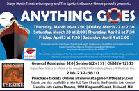 Stage North Theatre Company and The UpNorth Bounce House proudly present...ANYTHING GCESThursday, March 26 at 7:30 | Friday, March 27 at 7:30Saturday, March 28 at 2:00 | Thursday, April 2 at 7:30Friday, April 3 at 7:30 | Saturday, April 4 at 2:00Music and Lyrics by Cole Porter. Original Book by P.G. Wodehouse & Guy Bolton and Howard Lindsay &Russel Crouse. New Book by Timothy Crouse & John WeidmanMusical recording provided by the MT Pit LLCFIVE WINGSARTS COUNCILThis activity is made possible by the voters of Minnesota through a grant from the Five Wings Arts Council,thanks to a legislative appropriation from the Arts and Cultural Heritage Fund.General Admission $10| Senior (62+) $9| Child (6-12) $5To purchase tickets by phone or for group ticket information, please call the ticket line:STAGE NORTH218-232-6810Purchase tickets Online at www.stagenorththeater.comTickets are also available at the A2Z Yarn Shop in the Franklin Arts CenterFranklin Arts Center Theatre, 1001 Kingwood Street, Brainerd, MNTHEATRE Stage North Theatre Company and The UpNorth Bounce House proudly present... ANYTHING GCES Thursday, March 26 at 7:30 | Friday, March 27 at 7:30 Saturday, March 28 at 2:00 | Thursday, April 2 at 7:30 Friday, April 3 at 7:30 | Saturday, April 4 at 2:00 Music and Lyrics by Cole Porter. Original Book by P.G. Wodehouse & Guy Bolton and Howard Lindsay & Russel Crouse. New Book by Timothy Crouse & John Weidman Musical recording provided by the MT Pit LLC FIVE WINGS ARTS COUNCIL This activity is made possible by the voters of Minnesota through a grant from the Five Wings Arts Council, thanks to a legislative appropriation from the Arts and Cultural Heritage Fund. General Admission $10| Senior (62+) $9| Child (6-12) $5 To purchase tickets by phone or for group ticket information, please call the ticket line: STAGE NORTH 218-232-6810 Purchase tickets Online at www.stagenorththeater.com Tickets are also available at the A2Z Yarn Shop in the Franklin Arts Center Franklin Arts Ce