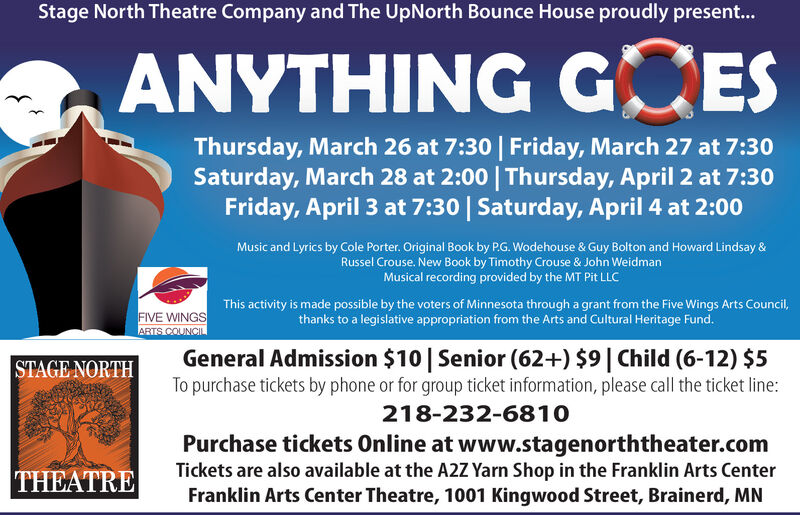 Stage North Theatre Company and The UpNorth Bounce House proudly present...ANYTHING GCESThursday, March 26 at 7:30 | Friday, March 27 at 7:30Saturday, March 28 at 2:00 | Thursday, April 2 at 7:30Friday, April 3 at 7:30 | Saturday, April 4 at 2:00Music and Lyrics by Cole Porter. Original Book by P.G. Wodehouse & Guy Bolton and Howard Lindsay &Russel Crouse. New Book by Timothy Crouse & John WeidmanMusical recording provided by the MT Pit LLCFIVE WINGSARTS COUNCILThis activity is made possible by the voters of Minnesota through a grant from the Five Wings Arts Council,thanks to a legislative appropriation from the Arts and Cultural Heritage Fund.General Admission $10| Senior (62+) $9| Child (6-12) $5To purchase tickets by phone or for group ticket information, please call the ticket line:STAGE NORTH218-232-6810Purchase tickets Online at www.stagenorththeater.comTickets are also available at the A2Z Yarn Shop in the Franklin Arts CenterFranklin Arts Center Theatre, 1001 Kingwood Street, Brainerd, MNTHEATRE Stage North Theatre Company and The UpNorth Bounce House proudly present... ANYTHING GCES Thursday, March 26 at 7:30 | Friday, March 27 at 7:30 Saturday, March 28 at 2:00 | Thursday, April 2 at 7:30 Friday, April 3 at 7:30 | Saturday, April 4 at 2:00 Music and Lyrics by Cole Porter. Original Book by P.G. Wodehouse & Guy Bolton and Howard Lindsay & Russel Crouse. New Book by Timothy Crouse & John Weidman Musical recording provided by the MT Pit LLC FIVE WINGS ARTS COUNCIL This activity is made possible by the voters of Minnesota through a grant from the Five Wings Arts Council, thanks to a legislative appropriation from the Arts and Cultural Heritage Fund. General Admission $10| Senior (62+) $9| Child (6-12) $5 To purchase tickets by phone or for group ticket information, please call the ticket line: STAGE NORTH 218-232-6810 Purchase tickets Online at www.stagenorththeater.com Tickets are also available at the A2Z Yarn Shop in the Franklin Arts Center Franklin Arts Center Theatre, 1001 Kingwood Street, Brainerd, MN THEATRE