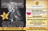 LisaWengerDENNIS DRUMMONDWINE COMPANYMARCH BIRTHDAY,TUESDAY MARCH 24TH 4:30-7:00Complimentary Appetizers& Birthday CakeNEXT BAND:MONTANAMOONMARCH 287-10PMMONTANA MOONSaturday March 28th 7:00-10:00pmSERVING LUNCH & DINNER DAILYTHE LISA WENGER BAND11:00AM TO 9:00PMROCK & ROLL BLUES DANCE BANDHAPPY HOUR EVERY DAY3:00-6:00PMFRIDAY, MARCH 13  7-10PMCOME FOR DINNER,STAY FOR THE DANCING11919 Thiesse Rd., Brainerdwww.ddwco.com · 218-454-DDWC LisaWenger DENNIS DRUMMOND WINE COMPANY MARCH BIRTHDAY, TUESDAY MARCH 24TH 4:30-7:00 Complimentary Appetizers & Birthday Cake NEXT BAND: MONTANA MOON MARCH 28 7-10PM MONTANA MOON Saturday March 28th 7:00-10:00pm SERVING LUNCH & DINNER DAILY THE LISA WENGER BAND 11:00AM TO 9:00PM ROCK & ROLL BLUES DANCE BAND HAPPY HOUR EVERY DAY 3:00-6:00PM FRIDAY, MARCH 13  7-10PM COME FOR DINNER, STAY FOR THE DANCING 11919 Thiesse Rd., Brainerd www.ddwco.com · 218-454-DDWC