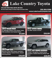 Lake Country Toyota7036 LAKE FOREST ROAD, BAXTER, MN 56425Mon-Thurs 8:00am-8:00pm| Fri 8:00am-6:00pm|Sat 8:00am-5:00pm218-454-2200www.LakeCountryToyota.com10AF920T10AF861P2017 NISSAN ROGUESV Midnight Edition! One Owner Trade2017 TOYOTA TUNDRALow Mile Tundra! V8 4x4!With AutoStart And Heated Seats!$17,991$26,99110AF827T2017 RAM 150010AF820PBig Horn Crew Cab! Diesel, AutoStart,Custom Wheels, Heated Seats, HeatedSteering Wheel.2017 JEEP GRAND CHEROKEELimited! Navigation, Heated Seats,AutoStart, Heated Steering Wheel AndMore!$30,991$28,991 Lake Country Toyota 7036 LAKE FOREST ROAD, BAXTER, MN 56425 Mon-Thurs 8:00am-8:00pm| Fri 8:00am-6:00pm|Sat 8:00am-5:00pm 218-454-2200 www.LakeCountryToyota.com 10AF920T 10AF861P 2017 NISSAN ROGUE SV Midnight Edition! One Owner Trade 2017 TOYOTA TUNDRA Low Mile Tundra! V8 4x4! With AutoStart And Heated Seats! $17,991 $26,991 10AF827T 2017 RAM 1500 10AF820P Big Horn Crew Cab! Diesel, AutoStart, Custom Wheels, Heated Seats, Heated Steering Wheel. 2017 JEEP GRAND CHEROKEE Limited! Navigation, Heated Seats, AutoStart, Heated Steering Wheel And More! $30,991 $28,991
