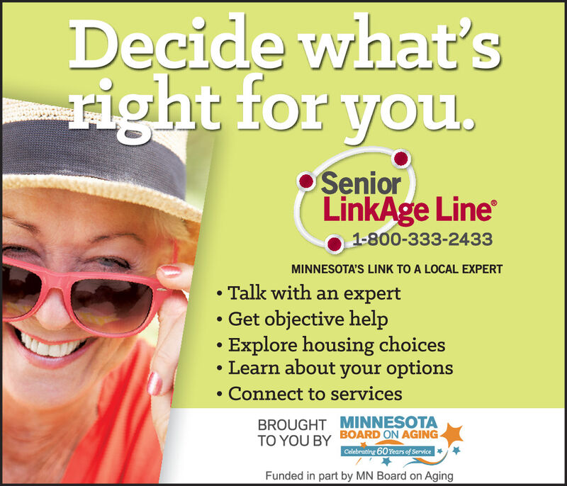 Decide what'sright for you. SeniorLinkAge Line1-800-333-2433MINNESOTA'S LINK TO A LOCAL EXPERT Talk with an expert Get objective help Explore housing choicesLearn about your options Connect to servicesBROUGHT MINNESOTABOARD ON AGING-TO YOU BYCelebrating 60 Years of ServiceFunded in part by MN Board on Aging Decide what's right for you.  Senior LinkAge Line 1-800-333-2433 MINNESOTA'S LINK TO A LOCAL EXPERT  Talk with an expert  Get objective help  Explore housing choices Learn about your options  Connect to services BROUGHT MINNESOTA BOARD ON AGING- TO YOU BY Celebrating 60 Years of Service Funded in part by MN Board on Aging