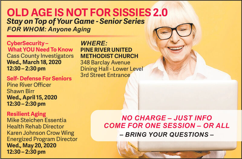 OLD AGE IS NOT FOR SISSIES 2.0Stay on Top of Your Game -Senior SeriesFOR WHOM: Anyone AgingCyberSecurity-What YOU Need To Know PINE RIVER UNITEDCass County Investigators METHODIST CHURCHWed., March 18, 202012:30 - 2:30 pmWHERE:348 Barclay AvenueDining Hall - Lower Level3rd Street EntranceSelf- Defense For SeniorsPine River OfficerShawn BirrWed., April 15, 202012:30 - 2:30 pmResilient AgingMike Steichen EssentiaHealth Rehab DirectorKaren Johnson Crow WingEnergized Program DirectorWed., May 20, 202012:30 - 2:30 pmNO CHARGE - JUST INFOCOME FOR ONE SESSION - OR ALL- BRING YOUR QUESTIONS- OLD AGE IS NOT FOR SISSIES 2.0 Stay on Top of Your Game -Senior Series FOR WHOM: Anyone Aging CyberSecurity- What YOU Need To Know PINE RIVER UNITED Cass County Investigators METHODIST CHURCH Wed., March 18, 2020 12:30 - 2:30 pm WHERE: 348 Barclay Avenue Dining Hall - Lower Level 3rd Street Entrance Self- Defense For Seniors Pine River Officer Shawn Birr Wed., April 15, 2020 12:30 - 2:30 pm Resilient Aging Mike Steichen Essentia Health Rehab Director Karen Johnson Crow Wing Energized Program Director Wed., May 20, 2020 12:30 - 2:30 pm NO CHARGE - JUST INFO COME FOR ONE SESSION - OR ALL - BRING YOUR QUESTIONS-