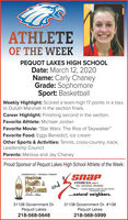"ATHLETEOF THE WEEKPEQUOT LAKES HIGH SCHOOLDate: March 12, 2020Name: Carly ChaneyGrade: SophomoreSport: BasketballWeekly Highlight: Scored a team-high 17 points in a lossto Duluth Marshall in the section finals.Career Highlight: Finishing second in the section.Favorite Athlete: Michael JordanFavorite Movie: ""Star Wars: The Rise of Skywalker""Favorite Food: Eggs Benedict, ice creamOther Sports & Activities: Tennis, cross-country, track,Leadership CouncilParents: Melissa and Jay ChaneyProud Sponsor of Pequot Lakes High School Athlete of the Week:CHIROPRACTIC · PHYSICAL THERAPYHopkinsHealth &WellnessFITNESS.24-7fast - convenient affordable1 ALOCK NORTN O EAST OF THE LIGNTSIN PEOUOT LAKESandLahas Aen...natural neighbors.31108 Government Dr.Pequot Lakes218-568-564831108 Government Dr. #108Pequot Lakes218-568-5999 ATHLETE OF THE WEEK PEQUOT LAKES HIGH SCHOOL Date: March 12, 2020 Name: Carly Chaney Grade: Sophomore Sport: Basketball Weekly Highlight: Scored a team-high 17 points in a loss to Duluth Marshall in the section finals. Career Highlight: Finishing second in the section. Favorite Athlete: Michael Jordan Favorite Movie: ""Star Wars: The Rise of Skywalker"" Favorite Food: Eggs Benedict, ice cream Other Sports & Activities: Tennis, cross-country, track, Leadership Council Parents: Melissa and Jay Chaney Proud Sponsor of Pequot Lakes High School Athlete of the Week: CHIROPRACTIC · PHYSICAL THERAPY Hopkins Health & Wellness FITNESS.24-7 fast - convenient affordable 1 ALOCK NORTN O EAST OF THE LIGNTS IN PEOUOT LAKES and Lahas Aen ...natural neighbors. 31108 Government Dr. Pequot Lakes 218-568-5648 31108 Government Dr. #108 Pequot Lakes 218-568-5999"