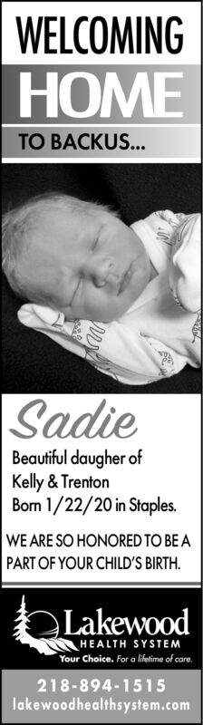 WELCOMINGHOMETO BACKUS...SadieBeautiful daugher ofKelly & TrentonBorn 1/22/20 in Staples.WE ARE SO HONORED TO BE APART OF YOUR CHILD'S BIRTH.LakewoodHEALTH SYSTEMYour Choice. For a lifetime of care.218-894-1515lakewoodhealthsystem.com WELCOMING HOME TO BACKUS... Sadie Beautiful daugher of Kelly & Trenton Born 1/22/20 in Staples. WE ARE SO HONORED TO BE A PART OF YOUR CHILD'S BIRTH. Lakewood HEALTH SYSTEM Your Choice. For a lifetime of care. 218-894-1515 lakewoodhealthsystem.com