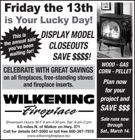 Friday the 13this Your Lucky Day!DISPLAY MODELCLOSEOUTSSAVE $$$$!This isthe annual saleyou've beenwaiting for!WOOD - GASCELEBRATE WITH GREAT SAVINGS CORN - PELLETon all fireplaces, free-standing stovesand fireplace inserts.Plan nowfor yourWILKENING project andSAVE $$$Tireplace-oSale runs noOWShowroom Hours: M-F 8 am-4:30 pm, Sat. 9 am-2 pm4.5 miles N. of Walker on Hwy. 371Call for details 547-3393 or toll free 800-367-7976www.wilkeningfireplace.bizthroughSat., March 14. Friday the 13th is Your Lucky Day! DISPLAY MODEL CLOSEOUTS SAVE $$$$! This is the annual sale you've been waiting for! WOOD - GAS CELEBRATE WITH GREAT SAVINGS CORN - PELLET on all fireplaces, free-standing stoves and fireplace inserts. Plan now for your WILKENING project and SAVE $$$ Tireplace- o Sale runs noOW Showroom Hours: M-F 8 am-4:30 pm, Sat. 9 am-2 pm 4.5 miles N. of Walker on Hwy. 371 Call for details 547-3393 or toll free 800-367-7976 www.wilkeningfireplace.biz through Sat., March 14.