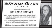 The DENTAL OFFICEJACKSONis pleased to introduceDr. Katie Shriver-Dr. Shiver's services include fillings, crowns, veneers,extractions, root canals, teeth whitening, bonding andesthetic dentistry.- Dr. Shiver enjoys working with pediatric patients andstrives for pain-free dental experiences.604 2nd St., Jackson, MN-507-847-3910 The DENTAL OFFICE JACKSON is pleased to introduce Dr. Katie Shriver -Dr. Shiver's services include fillings, crowns, veneers, extractions, root canals, teeth whitening, bonding and esthetic dentistry. - Dr. Shiver enjoys working with pediatric patients and strives for pain-free dental experiences. 604 2nd St., Jackson, MN-507-847-3910