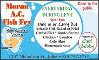 Open to thepublicMoranA.C.Fish FryEVERY FRIDAYDURING LENT4pm-8pmDine in or Carry OutAtlantic Cod-Baked or FriedWith WaitressServiceCatfish Filet * Jumbo ShrimpChicken * CombosCole SlawHomemade soupPrepared byChefBobby,1207 Nicholson St., Joliet  815-722-5713,SM-CL1753934 Open to the public Moran A.C. Fish Fry EVERY FRIDAY DURING LENT 4pm-8pm Dine in or Carry Out Atlantic Cod-Baked or Fried With Waitress Service Catfish Filet * Jumbo Shrimp Chicken * Combos Cole Slaw Homemade soup Prepared by Chef Bobby, 1207 Nicholson St., Joliet  815-722-5713, SM-CL1753934