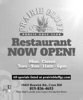 RAIRIEPUBLIC GOLF CLUBRestaurantNOW OPEN!Mon.: ClosedTues - Sun.: 1lam - 6pmAll specials listed at prairiebluffgc.com19433 Renwick Rd., Crest Hill815-836-4653Prairie Bluff is a facility of the Lockport Township Park District.BLUFF RAIRIE PUBLIC GOLF CLUB Restaurant NOW OPEN! Mon.: Closed Tues - Sun.: 1lam - 6pm All specials listed at prairiebluffgc.com 19433 Renwick Rd., Crest Hill 815-836-4653 Prairie Bluff is a facility of the Lockport Township Park District. BLUFF