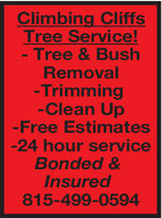 Climbing CliffsTree Service!- Tree & BushRemoval-Trimming-Clean Up-Free Estimates-24 hour serviceBonded &Insured815-499-0594 Climbing Cliffs Tree Service! - Tree & Bush Removal -Trimming -Clean Up -Free Estimates -24 hour service Bonded & Insured 815-499-0594
