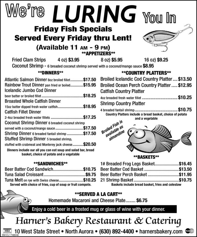 We're LURING You ImFriday Fish SpecialsServed Every Friday thru Lent!(Available 11 AM - 9 PM)**APPETIZERS**8 oz) $5.95Fried Clam Strips4 oz) $3.95Coconut Shrimp - 6 breaded coconut shrimp served with a coconut/mango sauce $8.9516 oz) $9.25**DINNERS****COUNTRY PLATTERS**Atlantic Salmon Dinner 80z broiled fillet. .$17.50 Broiled Icelandic Cod Country Platter..$13.50Rainbow Trout Dinner pan fried or boiled...Icelandic Jumbo Cod Dinner$15.95 Broiled Ocean Perch Country Platter..$12.95Catfish Country Platterbeer batter or broiled fillet .Broasted Whole Catfish Dinner.$18.2540z breaded fresh water fillet..$10.25Shrimp Country Platter15oz batter dipped fresh water catfish..Catfish Fillet Dinner..$18.954 breaded fantail shrimp....$10.75Country Platters include a bread basket, choice of potatoand a vegetable2-40z breaded fresh water fillets$17.25Coconut Shrimp Dinner 6 breaded coconut shrimpserved with a coconut/mango sauce. .Shrimp Dinner 6 breaded fantail shrimp..Stuffed Shrimp Dinner 5 breaded shrimp,stuffed with crabmeat and Monterey jack cheese. .$20.50Broiled Fish isavailable asalmandine..$17.50.$17.50Dinners include our all you can eat soup and salad bar, breadbasket, choice of potato and a vegetable**BASKETS**1# Breaded Frog Legs Basket. .**SANDWICHES**Beer Batter Cod Sandwich..Tuna Salad Croissant .Tuna Melt on rye with Swiss cheese..$10.75 Beer Batter Cod Basket..$9.75 Beer Batter Perch Basket.$10.25 21 Shrimp Basket...$16.45.$13.50$11.95.$10.75Baskets include bread basket, fries and coleslawServed with choice of fries, cup of soup or fruit compote.**SERVED A LA CART**Homemade Macaroni and Cheese Plate.. $6.75Enjoy a cold beer in a frosted mug or glass of wine with your dinner.Harner's Bakery Restaurant & CateringVISA 10 West State Street  North Aurora  (630) 892-4400  harnersbakery.comSM-CL1748946MandCa We're LURING You Im Friday Fish Specials Served Every Friday thru Lent! (Available 11 AM - 9 PM) **APPETIZERS** 8 oz) $5.95 Fried Clam Strips 4 oz) $3.95 Coconut S