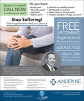 Do you have: Knee pain?CALL NOW  Shoulder pain?  Orthopedic concerns? Hip pain? Elbow pain?Space is Limited! Arthritis or mobility issues? Other Joint or muscle pain? Trouble doing the things you love?to claim your seat!Stop Suffering!Free Regenerative Medicine SeminarJoin Us for One of OurFREEUPCOMINGRegenerativeMedicine Seminars630.923.7732March 24th12:00pm  Turf RoomNorth Aurora, ILPresented byDr. Kenneth J. Olson, D.C.Regenerative Medicine is an emerging branch ofresearch and medicine which deals with the processof replacing, repairing, or regenerating human cells,tissues, or organs to restore or establish normal function.Discover the Future of ChronicPain Relief and learn how tofeel and function better.Our Clinic Offers: Multiple sources of cells and non-cellular biological for customizedtreatment solutions. Over six years experience inRegenerative Medicine services &over 900 procedures performed.Treatment solutions designed onneeds of the patients.New technologies inorthobiologics available.ANODYNE Integrated follow up care tomaximize results.PAIN & WELLNESS SOLUTIONSAURORA Professional Courteous Care in acomfortable setting.pHpure HealihAnodyne of AuroraPure Health Physical MedicineCell: (630) 923-7732  Office: (630) 897-1895www.getpurehealthnow.com2116 W. Galena Blvd, Ste 112 Aurora, IL 60506Physical Modicine Do you have:  Knee pain? CALL NOW  Shoulder pain?  Orthopedic concerns?  Hip pain?  Elbow pain? Space is Limited!  Arthritis or mobility issues?  Other Joint or muscle pain?  Trouble doing the things you love? to claim your seat! Stop Suffering! Free Regenerative Medicine Seminar Join Us for One of Our FREE UPCOMING Regenerative Medicine Seminars 630.923.7732 March 24th 12:00pm  Turf Room North Aurora, IL Presented by Dr. Kenneth J. Olson, D.C. Regenerative Medicine is an emerging branch of research and medicine which deals with the process of replacing, repairing, or regenerating human cells, tissues, or organs to restore or establish normal function. Discover the Future of Chronic Pain Relief and learn how to feel and function better. Our Clinic Offers:  Multiple sources of cells and non- cellular biological for customized treatment solutions.  Over six years experience in Regenerative Medicine services & over 900 procedures performed. Treatment solutions designed on needs of the patients. New technologies in orthobiologics available. ANODYNE  Integrated follow up care to maximize results. PAIN & WELLNESS SOLUTIONS AURORA  Professional Courteous Care in a comfortable setting. pH pure Healih Anodyne of Aurora Pure Health Physical Medicine Cell: (630) 923-7732  Office: (630) 897-1895 www.getpurehealthnow.com 2116 W. Galena Blvd, Ste 112 Aurora, IL 60506 Physical Modicine