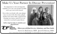 "Make Us Your Partner In Disease Prevention!It is important to visit your hygentistregularly to be sure your mouth is healthyand to get your teeth cleaned.Even when you brush well, some plaquestays on your teeth. Over time, plaquehardens into tartar. Only a professionalcleaning can remove tartar. If it is notremoved, it can lead to gum disease.DECall or stop by today to schedule yourappointment!TPTHEDENTALPRACTICEWhere you will find Service, Solutions, and Your Smile.Steven G. Rabedeaux, DDS Jacob D. Parsons, DDS1919 1"" Avenue East Newton, IA 641-792-2780  www.thedentalpractice.net Like us on Faccbook Make Us Your Partner In Disease Prevention! It is important to visit your hygentist regularly to be sure your mouth is healthy and to get your teeth cleaned. Even when you brush well, some plaque stays on your teeth. Over time, plaque hardens into tartar. Only a professional cleaning can remove tartar. If it is not removed, it can lead to gum disease. DE Call or stop by today to schedule your appointment! TP THE DENTAL PRACTICE Where you will find Service, Solutions, and Your Smile. Steven G. Rabedeaux, DDS Jacob D. Parsons, DDS 1919 1"" Avenue East Newton, IA 641-792-2780  www.thedentalpractice.net Like us on Faccbook"