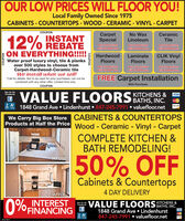 """OUR LOW PRICES WILL FLOOR YOU!Local Family Owned Since 1975CABINETS - COUNTERTOPSs - WOOD - CERAMIC - VINYL - CARPET12% INSTANTON EVERYTHING!!!!!COUPONCarpetSpecialOur low pricesNo WaxCeramicTileLinoleumwill FLOOR youOur low pricaswill FLOOR youOur low pricoswill FLOOR youCLIK VinylFloorsHardwoodLaminateWater proof luxury vinyl, tile & planksover 500 styles to choose fromCarpet-Hardwood-Ceramic tileWe install what we sell!FloorsFloorsOur low priceswill FLOOR youOur low priceswill FLOOR youOur low priceswill FLOOR youFREE Carpet Installation""""Call for details. Not to be used for prior purchases, can not becombined with any other offer. Limited time only.COUPONWith PurchaseSee Us OnFacebookE VALUE FLOORSCHENS &VISABATHS, INC.1848 Grand Ave  Lindenhurst  847-245-7991  valuefloor.netmingWe Carry Big Box Store CABINETS & COUNTERTOPSProducts at Half the Price Wood - Ceramic - Vinyl - Carpet%3DCOMPLETE KITCHEN &BATH REMODELING!50% OFFBEFORECabinets & Countertops4 DAY DELIVERYAFTERINTEREST0%% FINANCINGVALUE FLOORS SATHS, INC.1848 Grand Ave  Lindenhurst847-245-7991  valuefloor.netSee Us OnFacebookKITCHENS &VISAingCOUPONCOUPON OUR LOW PRICES WILL FLOOR YOU! Local Family Owned Since 1975 CABINETS - COUNTERTOPSs - WOOD - CERAMIC - VINYL - CARPET 12% INSTANT ON EVERYTHING!!!!! COUPON Carpet Special Our low prices No Wax Ceramic Tile Linoleum will FLOOR you Our low pricas will FLOOR you Our low pricos will FLOOR you CLIK Vinyl Floors Hardwood Laminate Water proof luxury vinyl, tile & planks over 500 styles to choose from Carpet-Hardwood-Ceramic tile We install what we sell! Floors Floors Our low prices will FLOOR you Our low prices will FLOOR you Our low prices will FLOOR you FREE Carpet Installation """"Call for details. Not to be used for prior purchases, can not be combined with any other offer. Limited time only. COUPON With Purchase See Us On Facebook E VALUE FLOORSCHENS & VISA BATHS, INC. 1848 Grand Ave  Lindenhurst  847-245-7991  valuefloor.net ming We Carry Big Box Store CABI"""