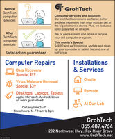 T GrohTechBeforeGrohTechComputer Services and SolutionsOur certified technicians are faster, betterand less expensive than what you can get atthe big electronics stores. Plus, we feature asolid guarantee on all work.computerservicesAfterWe fix game system and repair or recycleyour old computer or system.GrohTechcomputerservicesThis month's Special$49.00 and we'll optimize, update and cleanup your computer or tablet. Second one athalf price!Satisfaction guaranteedComputer RepairsInstallations& ServicesData RecoverySpecial $99OnsiteVirus/Malware Removal.Special $39RemoteDesktops, Laptops, TabletsApple, Microsoft, Android, LinuxAll work guaranteedA At Our LabCall anytime 24/7Store hours: M-F 11am to 8pmGrohTech855.487.4764202 Northwest Hwy.., Fox River Grovewww.GrohTech.netSM-CL1748296 T GrohTech Before GrohTech Computer Services and Solutions Our certified technicians are faster, better and less expensive than what you can get at the big electronics stores. Plus, we feature a solid guarantee on all work. computer services After We fix game system and repair or recycle your old computer or system. GrohTech computer services This month's Special $49.00 and we'll optimize, update and clean up your computer or tablet. Second one at half price! Satisfaction guaranteed Computer Repairs Installations & Services Data Recovery Special $99 Onsite Virus/Malware Removal . Special $39 Remote Desktops, Laptops, Tablets Apple, Microsoft, Android, Linux All work guaranteed A At Our Lab Call anytime 24/7 Store hours: M-F 11am to 8pm GrohTech 855.487.4764 202 Northwest Hwy.., Fox River Grove www.GrohTech.net SM-CL1748296