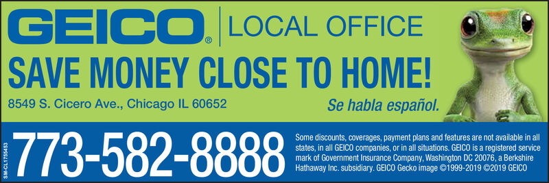 GEICO. LOCAL OFFICESAVE MONEY CLOSE TO HOME!8549 S. Cicero Ave., Chicago IL 60652Se habla español.773-582-8888Some discounts, coverages, payment plans and features are not available in allstates, in all GEICO companies, or in all situations. GEICO is a registered servicemark of Government Insurance Company, Washington DC 20076, a BerkshireHathaway Inc. subsidiary. GEICO Gecko image ©1999-2019 ©2019 GEICO GEICO. LOCAL OFFICE SAVE MONEY CLOSE TO HOME! 8549 S. Cicero Ave., Chicago IL 60652 Se habla español. 773-582-8888 Some discounts, coverages, payment plans and features are not available in all states, in all GEICO companies, or in all situations. GEICO is a registered service mark of Government Insurance Company, Washington DC 20076, a Berkshire Hathaway Inc. subsidiary. GEICO Gecko image ©1999-2019 ©2019 GEICO