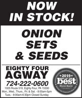 NOWIN STOCK!ONIONSETS& SEEDSEIGHTY FOUROfficial Community'sAGWAY2019*BEST OF THE724-222-0600best1025 Route 519, Eighty Four, PA 15330Mon., Wed., Thurs., Fri. & Sat. - 8:00am-5pmTues. - 8:00am-6:30pm Closed SundayObserver-ReporterServing Ourobsarvar-reportar.comCommunityy Since 1808Choice Award.Reporter's NOW IN STOCK! ONION SETS & SEEDS EIGHTY FOUR Official Community's AGWAY 2019* BEST OF THE 724-222-0600 best 1025 Route 519, Eighty Four, PA 15330 Mon., Wed., Thurs., Fri. & Sat. - 8:00am-5pm Tues. - 8:00am-6:30pm Closed Sunday Observer-Reporter Serving Our obsarvar-reportar.com Community y Since 1808 Choice Award. Reporter's