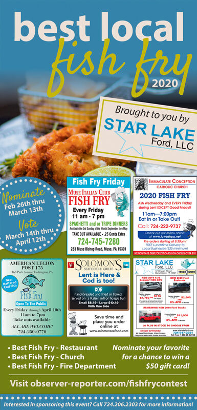 best loçalkish y2020Brought to you bySTAR LAKEFord, LLCFish Fry FridayMUSE ITALIAN CLUBIMMACULATE CONCEPTIONCATHOUC CHURCHNominate2020 FISH FRYFeb 26th thruMarch 13thFISH FRYEvery Friday11 am - 7 pmAsh Wednesday and EVERY Fridayduring Lent EXCEPT Good fridayll1lam-7:00pmEat in or Take Out!Call: 724-222-9737Check out our MenU orneof www.icwoshpa.nethe-ordert atarting at 8.30omFREE Luncntime Delivery toLocal Businesses (s35 minimum)VoteSPAGHETTI and or TRIPE DINNERSMarch 14th thruApril 12thTAKE OUT AVAILABLE - 25 Cents Extra724-745-7280283 Muse Bishop Road, Muse, PA 15301MNOW I DERTCHDIT CAROS ON ONDES OVER SIEAMERICAN LEGIONPOST 17516 Park erdingn. PASOLOMON'SSTAR LAKEFord, LLCSPOManSEAFOOD & GRILLELent is Here &Cod is too!NEW Fedepet SANDSeerBatteredCod FishEnplerenFIsh FrycOphand-breaded and fried or baked,served on a Kalser rol or hoagle bunSmall S8.49. Large $10.49With One SideOpen To The PublicEvery Friday durough April 10th1lam to 7pmTake outs availableREMANING NEW 201s end TrukeSave time andALL ARE WELCOME724-250-0770place you orderonline atwww.solomonseafood.comPLUS IN STOCK TO CHOOSE FROM24947-3361 Best Fish Fry - Restaurant Best Fish Fry - Church Best Fish Fry - Fire DepartmentNominate your favoritefor a chance to win a$50 gift card!Visit observer-reporter.com/fishfrycontestInterested in sponsoring this event? Call 724.206.2303 for more information! best loçal kish y 2020 Brought to you by STAR LAKE Ford, LLC Fish Fry Friday MUSE ITALIAN CLUB IMMACULATE CONCEPTION CATHOUC CHURCH Nominate 2020 FISH FRY Feb 26th thru March 13th FISH FRY Every Friday 11 am - 7 pm Ash Wednesday and EVERY Friday during Lent EXCEPT Good fridayll 1lam-7:00pm Eat in or Take Out! Call: 724-222-9737 Check out our MenU orne of www.icwoshpa.net he-ordert atarting at 8.30om FREE Luncntime Delivery to Local Businesses (s35 minimum) Vote SPAGHETTI and or TRIPE DINNERS March 14th thru April 12th TAKE OUT AVAILABLE - 25 Cents Extra 724-745-7280 283 Muse Bishop Road, Muse, PA 15301 MNOW I DE