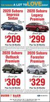 THE SUBARU A LOT TOLOVE2020 Subaru 2020 SubaruImprezaEVENTLegacySdanPremiumCVTMODEL LJBG CVTMODEL LADPKG 13Lease forLease for$209$299Plus Tax 36 MonthsPlus Tax 36 MonthsAl leases based on term specified, 10,000 miles per year withAl leases based on term specitied, 10.000 miles per year withapproved credt through Subaru Motors Finance. No securitydeposit all payments plus tax with fist payment and plates deposit, al payments plus tax with first payment and platesapproved credit through Subaru Motors Finance. No securitydue at Inceptiondue at inception.2020 Subaru 2020 SubaruOutbackPremiumForesterPremiumCVTMODEL LDDCVTMODEL LFFPKG 14PKG 11Lease forLease for$309$329Plus Tax 36 MonthsPlus Tax 36 MonthsAl leases based on term speated. 10.000 mles per year withAl leases based on term specified, 10.000 miles per year withapproved credt through Subaru Motors Finance. No security deposit.all payments plus tax with fest payment and plates due at inceptionapproved credit through Subaru Motors Finance. No securty depost.al payments plus tix wi fest payment and planes due at inceptionBUDDBAERSUBARUTHE HONËST DEALERExit 19A Off l-79/70 Rt. 195  71 Murtland Ave. Wash., PA.(724) 222-0700  www.buddbaersubaru.com THE SUBARU A LOT TOLOVE 2020 Subaru 2020 Subaru Impreza EVENT Legacy Sdan Premium CVT MODEL LJB G  CVT MODEL LAD PKG 13 Lease for Lease for $209 $299 Plus Tax 36 Months Plus Tax 36 Months Al leases based on term specified, 10,000 miles per year with Al leases based on term specitied, 10.000 miles per year with approved credt through Subaru Motors Finance. No security deposit all payments plus tax with fist payment and plates deposit, al payments plus tax with first payment and plates approved credit through Subaru Motors Finance. No security due at Inception due at inception. 2020 Subaru 2020 Subaru Outback Premium Forester Premium CVT MODEL LDD CVT MODEL LFF PKG 14 PKG 11 Lease for Lease for $309 $329 Plus Tax 36 Months Plus Tax 36 Months Al leases based on term speated. 10