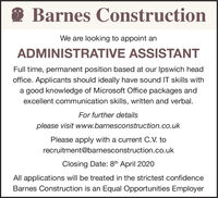 Barnes ConstructionWe are looking to appoint anADMINISTRATIVE ASSISTANTFull time, permanent position based at our Ipswich headoffice. Applicants should ideally have sound IT skills witha good knowledge of Microsoft Office packages andexcellent communication skills, written and verbal.For further detailsplease visit www.barnesconstruction.co.ukPlease apply with a current C.V. torecruitment@barnesconstruction.co.ukClosing Date: 8th April 2020All applications will be treated in the strictest confidenceBarnes Construction is an Equal Opportunities Employer Barnes Construction We are looking to appoint an ADMINISTRATIVE ASSISTANT Full time, permanent position based at our Ipswich head office. Applicants should ideally have sound IT skills with a good knowledge of Microsoft Office packages and excellent communication skills, written and verbal. For further details please visit www.barnesconstruction.co.uk Please apply with a current C.V. to recruitment@barnesconstruction.co.uk Closing Date: 8th April 2020 All applications will be treated in the strictest confidence Barnes Construction is an Equal Opportunities Employer