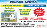 EXMOOR FASCIASWINDOWS  DOORSTRADE COUNTERTrading forover 31 YearsVISIT OUR NEWLYREFURBISHEDBARNSTAPLESHOWROOMSupply OnlyTo Builders& DIY FASCIA BOARDS  CLADDING GUTTERING  SILICONES & SEALANTSALL AT COMPETITIVE PRICES!Rolle Quay, Barnstaple, Devon, EX31 1JEBarnstaple 01271 321600 Bideford 01237 477799www.exmoorfascias.co.uk sales@exmoorfascias.co.ukTRUSTMARK FENSAewneCdoret antarwww.i kinRezistered Comeany EXMOOR FASCIAS WINDOWS  DOORS TRADE COUNTER Trading for over 31 Years VISIT OUR NEWLY REFURBISHED BARNSTAPLE SHOWROOM Supply Only To Builders & DIY  FASCIA BOARDS  CLADDING  GUTTERING  SILICONES & SEALANTS ALL AT COMPETITIVE PRICES! Rolle Quay, Barnstaple, Devon, EX31 1JE Barnstaple 01271 321600 Bideford 01237 477799 www.exmoorfascias.co.uk sales@exmoorfascias.co.uk TRUST MARK FENSA ewneCdoret antar www.i kin Rezistered Comeany