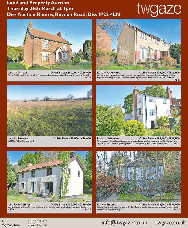 Land and Property AuctionThursday 26th March at IpmDiss Auction Rooms, Roydon Road, Diss IP22 4LNtwgazeLot I - GristonSet in 3.46ac and requiring full renovation. Edwardan detached house with great potential.Guide Price £280,000 - (320,000Guide Price E100,000 - L125,000A3 bedroom ex local authority end terrace, requiring updacing. Front and rear gardens.Popular south city suburb. Excellent rental opportunity. Easy access to Al 40 and A47.EPC GLot 2- TuckswoodEPCGGuide Price L50,000 - 660,000Lot 3 - Banham2.539ha (6.27ac) Arable land.Lot 4- GeldestonTwo storeys with cellar and scope to enlarge. Pretty period coetage with 3 bedrooms andprivate garden. Off road parking. Needs some updating/repair. No onward chain.Guide Price £150,000 - E180,000EPC ELot 5-Blo NortonA 3 bedroom cottage for improvement and room to extend with lovely views all set in0.30ac.Guide Price E150,000 - E180,000Lot 6 - ShipdhamA detached 3 bedroom cottage in 0.14ac. Needs modernisation and general repair. Greatpotential in popular village.Guide Price £120,000 - E150,000EPC FEPC Finfo@twgaze.co.uk | twgaze.co.ukDiss01379 641 341IWymondham01953 423 188 Land and Property Auction Thursday 26th March at Ipm Diss Auction Rooms, Roydon Road, Diss IP22 4LN twgaze Lot I - Griston Set in 3.46ac and requiring full renovation. Edwardan detached house with great potential. Guide Price £280,000 - (320,000 Guide Price E100,000 - L125,000 A3 bedroom ex local authority end terrace, requiring updacing. Front and rear gardens. Popular south city suburb. Excellent rental opportunity. Easy access to Al 40 and A47. EPC G Lot 2- Tuckswood EPCG Guide Price L50,000 - 660,000 Lot 3 - Banham 2.539ha (6.27ac) Arable land. Lot 4- Geldeston Two storeys with cellar and scope to enlarge. Pretty period coetage with 3 bedrooms and private garden. Off road parking. Needs some updating/repair. No onward chain. Guide Price £150,000 - E180,000 EPC E Lot 5-Blo Norton A 3 bedroom cottage for improvement and room to extend with lovely vi