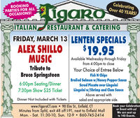 BOOKINGPARTIES FOR ALLOCCASIONS!igaroCelebratingOver 40 YEARS!ITALIANRESTAURANT & CATERINGFRIDAY, MARCH 13 LENTEN SPECIALSALEX SHILLOMUSIC$19.95Available Wednesday through Fridayfrom 4:00pm to closeYour Choice of Entree BelowFish N ChipsBroiled Salmon w/Honey Pepper SauceScrod Piccata over LinguiniLinguini w/Shrimp and Clam SauceAbove served withTribute toBruce Springsteen6:00pm Seating/Dinner7:30pm Show $25 TicketDinner Not Included with Ticketssalad and appropriate side.www.FigaroCT.com  90 Elm St., Enfield, CTMinutes from Spfd, exit 48 off I-91, next to Enfield MallMon. - Sat. 11:30-10, Sun. 12-9  860-745-2414Book your Celebrationor Event with us!We can seat upto 140 Guests.%3D BOOKING PARTIES FOR ALL OCCASIONS! igaro Celebrating Over 40 YEARS! ITALIAN RESTAURANT & CATERING FRIDAY, MARCH 13 LENTEN SPECIALS ALEX SHILLO MUSIC $19.95 Available Wednesday through Friday from 4:00pm to close Your Choice of Entree Below Fish N Chips Broiled Salmon w/Honey Pepper Sauce Scrod Piccata over Linguini Linguini w/Shrimp and Clam Sauce Above served with Tribute to Bruce Springsteen 6:00pm Seating/Dinner 7:30pm Show $25 Ticket Dinner Not Included with Tickets salad and appropriate side. www.FigaroCT.com  90 Elm St., Enfield, CT Minutes from Spfd, exit 48 off I-91, next to Enfield Mall Mon. - Sat. 11:30-10, Sun. 12-9  860-745-2414 Book your Celebration or Event with us! We can seat up to 140 Guests. %3D