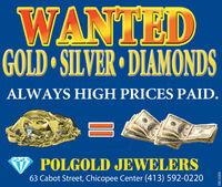 WANTEDGOLD SILVER DIAMONDSALWAYS HIGH PRICES PAID.POLGOLD JEWELERS63 Cabot Street, Chicopee Center (413) 592-022003091382DO WANTED GOLD SILVER DIAMONDS ALWAYS HIGH PRICES PAID. POLGOLD JEWELERS 63 Cabot Street, Chicopee Center (413) 592-0220 03091382 DO