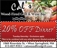Cal aWood-Fired Grill & Wine Bar20% OFF DinnerTuesday-Saturday  Exclusions apply*Not to be combined with any other discount. Alcohol excluded.1068 Riverdale St.  West Springfield, MA413-827-9353  calswoodfiredgrill.com3129647-01 Cal a Wood-Fired Grill & Wine Bar 20% OFF Dinner Tuesday-Saturday  Exclusions apply *Not to be combined with any other discount. Alcohol excluded. 1068 Riverdale St.  West Springfield, MA 413-827-9353  calswoodfiredgrill.com 3129647-01