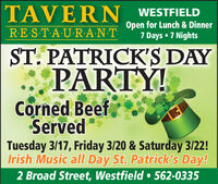 TAVERN, WESTFIELDRE ST-A U R:A N-TOpen for Lunch & Dinner7 Days  7 NightsST. PATRICK'S DAYPARTY!Corned Beef,ServedTuesday 3/17, Friday 3/20 & Saturday 3/22!Irish Music alI Day St. Patrick's Day!2 Broad Street, Westfield  562-0335 TAVERN, WESTFIELD RE ST-A U R:A N-T Open for Lunch & Dinner 7 Days  7 Nights ST. PATRICK'S DAY PARTY! Corned Beef, Served Tuesday 3/17, Friday 3/20 & Saturday 3/22! Irish Music alI Day St. Patrick's Day! 2 Broad Street, Westfield  562-0335
