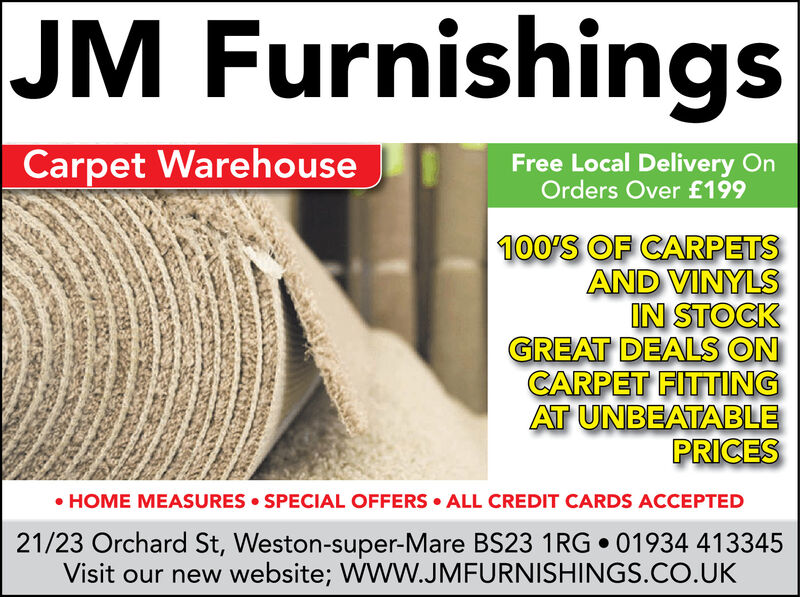 JM FurnishingsCarpet WarehouseFree Local Delivery OnOrders Over £199100'S OF CARPETSAND VINYLSIN STOCKGREAT DEALS ONCARPET FITTINGAT UNBEATABLEPRICES HOME MEASURES SPECIAL OFFERS ALL CREDIT CARDS ACCEPTED21/23 Orchard St, Weston-super-Mare BS23 1RG  01934 413345Visit our new website; W W.JMFURNISHINGS.CO.UK JM Furnishings Carpet Warehouse Free Local Delivery On Orders Over £199 100'S OF CARPETS AND VINYLS IN STOCK GREAT DEALS ON CARPET FITTING AT UNBEATABLE PRICES  HOME MEASURES SPECIAL OFFERS ALL CREDIT CARDS ACCEPTED 21/23 Orchard St, Weston-super-Mare BS23 1RG  01934 413345 Visit our new website; W W.JMFURNISHINGS.CO.UK