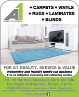 CARPETS  VINYLS RUGS  LAMINATES BLINDSCARPET & FLOORINGFOR A1 QUALITY, SERVICE & VALUEWelcoming and friendly family run businessFree no obligation measuring and estimating service10 - 12 The Oval, Stevenage, Herts SG1 5RBTel: 01438 318180 Fax: 01438 318179OPENING TIMES: Monday - Saturday 9am-5.00pm - Closed SundayEmail: mail@a1carpetandflooring.com Web: www.a1carpetandflooring.comFind us on Facebook f  CARPETS  VINYLS  RUGS  LAMINATES  BLINDS CARPET & FLOORING FOR A1 QUALITY, SERVICE & VALUE Welcoming and friendly family run business Free no obligation measuring and estimating service 10 - 12 The Oval, Stevenage, Herts SG1 5RB Tel: 01438 318180 Fax: 01438 318179 OPENING TIMES: Monday - Saturday 9am-5.00pm - Closed Sunday Email: mail@a1carpetandflooring.com Web: www.a1carpetandflooring.com Find us on Facebook f