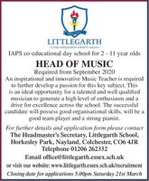 LITTLEGARTHA traly independent school & nurseryIAPS co-educational day school for 2 - 11 year oldsHEAD OF MUSICRequired from September 2020An inspirational and innovative Music Teacher is requiredto further develop a passion for this key subject. Thisis an ideal opportunity for a talented and well qualifiedmusician to generate a high level of enthusiasm and adrive for excellence across the school. The successfulcandidate will possess good organisational skills, will be agood team player and a strong pianist.For further details and application form please contactThe Headmaster's Secretary, Littlegarth School,Horkesley Park, Nayland, Colchester, CO6 4JRTelephone 01206 262332Email office@littlegarth.essex.sch.ukor visit our website: www.littlegarth.essex.sch.uk/recruitmentClosing date for applications 5.00pm Saturday 21st March LITTLEGARTH A traly independent school & nursery IAPS co-educational day school for 2 - 11 year olds HEAD OF MUSIC Required from September 2020 An inspirational and innovative Music Teacher is required to further develop a passion for this key subject. This is an ideal opportunity for a talented and well qualified musician to generate a high level of enthusiasm and a drive for excellence across the school. The successful candidate will possess good organisational skills, will be a good team player and a strong pianist. For further details and application form please contact The Headmaster's Secretary, Littlegarth School, Horkesley Park, Nayland, Colchester, CO6 4JR Telephone 01206 262332 Email office@littlegarth.essex.sch.uk or visit our website: www.littlegarth.essex.sch.uk/recruitment Closing date for applications 5.00pm Saturday 21st March