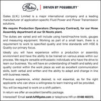 Fater), DRIVEN BY POSSIBILITYGates (U.K.) Limited is a major international company and a leadingmanufacturer of application-specific Fluid Power and Power Transmissionsolutions.We require Production Operators (Temporary Contract), for our HoseAssembly department at our St Neots plant.The duties are varied and will include using hand/machine tools, gaugesand measuring equipment. Working as part of a small team, there is arequirement to work to specified quality and time standards with HSE &Quality our primary focus.Ideally you will have experience within a production or assemblyenvironment and have the ability to be trained on various areas within ourprocess. We require versatile enthusiastic individuals who have the drive tolearn our business. You will have an understanding of health and safety andquality control within the work place as well as excellent communicationskills, both verbal and written and the ability to adapt and change in linewith business needs.Previous experience, whilst desired, is not essential, as for the rightapplicants who can show a willingness to learn training will be provided.You will be required to work on a shift pattern.In return we offer an excellent benefits package.Interested? Email sarah.fuff@gates.com or telephone HR on 01480 402372. Fater), DRIVEN BY POSSIBILITY Gates (U.K.) Limited is a major international company and a leading manufacturer of application-specific Fluid Power and Power Transmission solutions. We require Production Operators (Temporary Contract), for our Hose Assembly department at our St Neots plant. The duties are varied and will include using hand/machine tools, gauges and measuring equipment. Working as part of a small team, there is a requirement to work to specified quality and time standards with HSE & Quality our primary focus. Ideally you will have experience within a production or assembly environment and have the ability to be trained on various areas within our process. We require versatile enthusiasti
