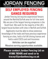 JORDAN FENCINGTRADE - DOMESTIC - COMMERCIALSELF EMPLOYED FENCINGGANGS REQUIREDJordan Fencing Ltd requires experienced fencersaround the Norfolk/Suffolk area for full time work.We are one of the largest fencing companies in theSouth East. We work for the majority of the UK'slargest house builders with sites in Norfolk and Suffolk.Applicants must be able to show extensiveknowledge of the trade and have previous experiencefencing on sites, hold a full UK driving licence andhold a valid CSCS card and Insurance.Vehicles can be supplied.Massive earning opportunities available.Please contact Jordan Fencing Ltd on01986 785495 and send cv totracey@jordanfencing.co.uk JORDAN FENCING TRADE - DOMESTIC - COMMERCIAL SELF EMPLOYED FENCING GANGS REQUIRED Jordan Fencing Ltd requires experienced fencers around the Norfolk/Suffolk area for full time work. We are one of the largest fencing companies in the South East. We work for the majority of the UK's largest house builders with sites in Norfolk and Suffolk. Applicants must be able to show extensive knowledge of the trade and have previous experience fencing on sites, hold a full UK driving licence and hold a valid CSCS card and Insurance. Vehicles can be supplied. Massive earning opportunities available. Please contact Jordan Fencing Ltd on 01986 785495 and send cv to tracey@jordanfencing.co.uk