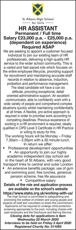 St Albans High Schoolfor GirlsHR ASSISTANTPermanent / Full timeSalary £23,000 p.a. - £25,000 p.a.(dependent on experience)Required ASAPWe are seeking to appoint a customer focusedindividual to join our existing team of HRprofessionals, delivering a high quality HRservice to the wider school community. This isa varied and fast-paced role which focuses onthe entire employee lifecycle, providing supportfor recruitment and maintaining accurate staffrecords in relation to absence, induction,probation and performance management.The ideal candidate will have a can doattitude, providing exceptional, detailoriented administrative support. An excellentcommunicator, able to confidently work with awide variety of people and comprehend complexsituations quickly whilst maintaining confidentialityat all times. A flexible, pro-active approach isrequired in order to prioritise work according tocompeting deadlines. Previous experience ofworking in a HR environment is required, ideallyqualified in CIPD Level 3 Certificate in HR Practiceor willing to study for this.The working hours will be Monday - Friday7.30am - 3.30pm with a 30 minute lunch.In return we offer:Professional development opportunitiesAn opportunity to join our highlyacademic independent day school setin the heart of St Albans, with very goodtransport links to central and outer LondonAn extensive benefits package; use of gymand swimming pool, free lunches, generouspension scheme, free life assurance Competitive salaryDetails of the role and application processare available on the school's websitehttps://www.stahs.org.uk/working-with-us/The High School is committed to safeguarding andpromoting the welfare of children and young people andexpects all staff and volunteers to share this commitment.Applicants will be required to undergo child protectionscreening appropriate to the post, including checks withpast employers and the Disclosure and Barring Service.Closing date for applications is 9amWednesday 25 March 2020Intervie