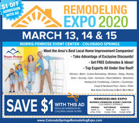 $1 OFF2ADMISSIONWITH ADREMODELINGEXPO 2020MARCH 13, 14 & 15NORRIS-PENROSE EVENT CENTER - COLORADO SPRINGS- Meet the Area's Best Local Home Improvement Companies!NORRIS PENROSEEVENT CENTERCOLORADOPRINGS- Take Advantage of Exclusive Discounts!- Get FREE Estimates & Ideas!Top Experts All Under One Roof!Kitchens · Baths · Custom Remodeling  Windows - Siding - RoofingDoors · Security · Solar · Sunrooms · Room Additions · BasementsHeating & Air Conditioning Cabinets CountertopsCarpet & Hardwood Floor Decks PatiosNew Home Construction & Much, Much More!SAVE $1REMODELING EXPOWITH THIS ADNORRIS-PENROSE EVENT CENTERCOLORADO SPRINGSREGULAR ADMISSION $3 -FRIDAYSATURDAYSUNDAYCHILDREN UNDER 18 FREEMAR 13MAR 14MAR 152PM-7PM10AM-7PM10AM-5PMwww.ColoradoSpringsRemodelingExpo.com $1 OFF 2ADMISSION WITH AD REMODELING EXPO 2020 MARCH 13, 14 & 15 NORRIS-PENROSE EVENT CENTER - COLORADO SPRINGS - Meet the Area's Best Local Home Improvement Companies! NORRIS PENROSE EVENT CENTER COLORADOPRINGS - Take Advantage of Exclusive Discounts! - Get FREE Estimates & Ideas! Top Experts All Under One Roof! Kitchens · Baths · Custom Remodeling  Windows - Siding - Roofing Doors · Security · Solar · Sunrooms · Room Additions · Basements Heating & Air Conditioning Cabinets Countertops Carpet & Hardwood Floor Decks Patios New Home Construction & Much, Much More! SAVE $1 REMODELING EXPO WITH THIS AD NORRIS-PENROSE EVENT CENTER COLORADO SPRINGS REGULAR ADMISSION $3 - FRIDAY SATURDAY SUNDAY CHILDREN UNDER 18 FREE MAR 13 MAR 14 MAR 15 2PM-7PM 10AM-7PM 10AM-5PM www.ColoradoSpringsRemodelingExpo.com