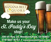 Welcome toBANANA BELTLQUORSWoodlond Park, ColorodoMake us yourSt. Paddy's Daystop!300 US Hwy 24, Woodland Park, CO 80863719-687-9757O www.bananabeltliquors.com Welcome to BANANA BELT LQUORS Woodlond Park, Colorodo Make us your St. Paddy's Day stop! 300 US Hwy 24, Woodland Park, CO 80863 719-687-9757 O www.bananabeltliquors.com