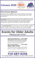 PIKESEAKCensus 2020 (2020CENSUS,PIKES PEAKAREA AGENCY ON AGINGAnswers- Assistunce AdvocacyThe Census MattersTaking the census is safe. By law, the Census Bureau can't releaseinformation about you, your home, or your business, even to lawenforcement.The federal government uses census numbers to allocate more than$675 billion in federal funds annually for community programs andservices, such as education programs, housing and communitydevelopment, health care and other services for older adults.State, local and tribal governments use census information for planningand allocating funds for new school construction, libraries, highwaysafety and public transportation systems, new roads and bridges,location of police and fire departments and many other projects.Events for Older Adultshelping you get countedMarch 20 and March 31 11:30-1:30pmWoodland Park Senior Center321 N Pine St, Woodland Park, 80863RSVP for lunch to (719) 687-3877March 25 and April 8Aspen Mine Center166 E Bennett Ave, Cripple Creek, 8081311:30-1:30pmRSVP for lunch to 719-689-3584 Ext 132Call Teller Senior Coalition at719-687-0256for transportation assistance to any of the events PIKES EAK Census 2020 (2020 CENSUS, PIKES PEAK AREA AGENCY ON AGING Answers- Assistunce Advocacy The Census Matters Taking the census is safe. By law, the Census Bureau can't release information about you, your home, or your business, even to law enforcement. The federal government uses census numbers to allocate more than $675 billion in federal funds annually for community programs and services, such as education programs, housing and community development, health care and other services for older adults. State, local and tribal governments use census information for planning and allocating funds for new school construction, libraries, highway safety and public transportation systems, new roads and bridges, location of police and fire departments and many other projects. Events for Older Adults helping you get counted March 20 