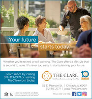 Your futurestarts today.Whether you're retired or still working, The Clare offers a lifestyle thatis second to none. It's never too early to start planning your future.Learn more by calling312-313-2771 or visitingTheClare.com today.10THE CLAREGold Coast Retirement Living. Your Way.YEARS55 E. Pearson St. | Chicago, IL 60611312-313-2771 | www.TheClare.comA Senior Care Development, LLC affiliatedcommunity managed by Life Care ServicesMFOLLOW US ON: FSQUAL HOUINGOmoTUNITY Your future starts today. Whether you're retired or still working, The Clare offers a lifestyle that is second to none. It's never too early to start planning your future. Learn more by calling 312-313-2771 or visiting TheClare.com today. 10 THE CLARE Gold Coast Retirement Living. Your Way. YEARS 55 E. Pearson St. | Chicago, IL 60611 312-313-2771 | www.TheClare.com A Senior Care Development, LLC affiliated community managed by Life Care ServicesM FOLLOW US ON: F SQUAL HOUING OmoTUNITY
