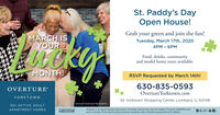 St. Paddy's DayOpen House!Grab your green and join the fun!MARCH ISYOURTuesday, March 17th, 20204PM - 6PMFood, drinks, communityand model home tours available.MONTH!RSVP Requested by March 14th!630-835-0593Overture Yorktown.comOVERTUREYORKTOWN55 Yorktown Shopping Center Lombard, IL 60148Actual Overture Residents.55+ ACTIVE ADULTOverture is an equal housing opportunity. Amenities and services vary by location. Pricing & availability sub-ject to change. Photo depicts actual Overture residents. See a Greystar representative for details.APARTMENT HOMESGREYSTAR St. Paddy's Day Open House! Grab your green and join the fun! MARCH IS YOUR Tuesday, March 17th, 2020 4PM - 6PM Food, drinks, community and model home tours available. MONTH! RSVP Requested by March 14th! 630-835-0593 Overture Yorktown.com OVERTURE YORKTOWN 55 Yorktown Shopping Center Lombard, IL 60148 Actual Overture Residents. 55+ ACTIVE ADULT Overture is an equal housing opportunity. Amenities and services vary by location. Pricing & availability sub- ject to change. Photo depicts actual Overture residents. See a Greystar representative for details. APARTMENT HOMES GREYSTAR