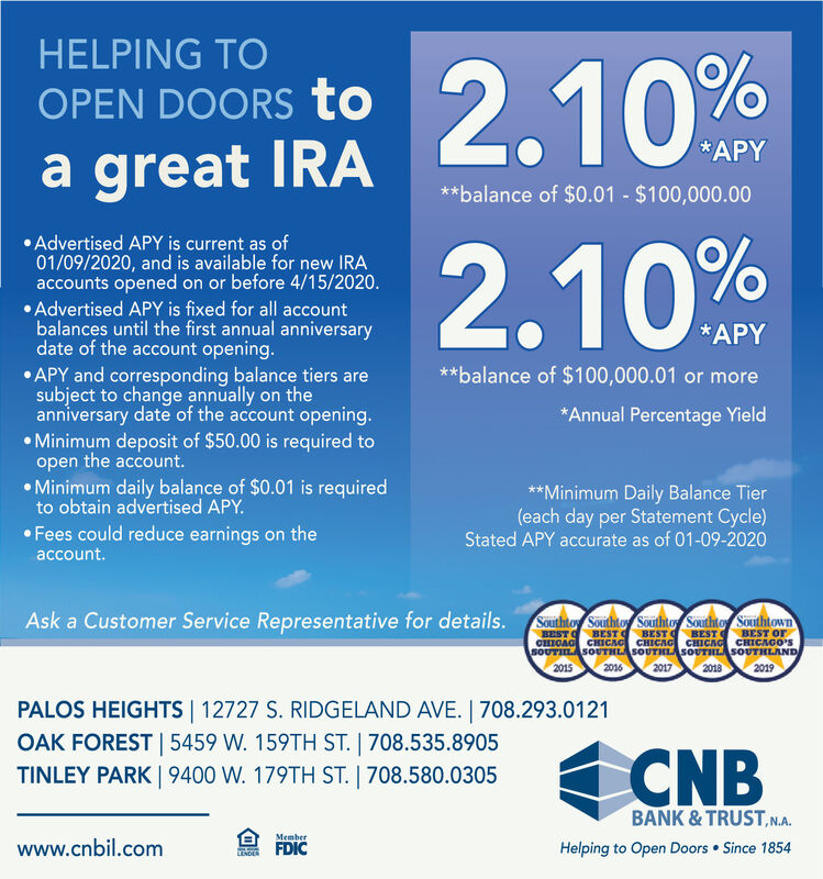 HELPING TO2.10%OPEN DOORS to*APYa great IRA**balance of $0.01 - $100,000.00Advertised APY is current as of01/09/2020, and is available for new IRAaccounts opened on or before 4/15/2020.Advertised APY is fixed for all accountbalances until the first annual anniversarydate of the account opening. APY and corresponding balance tiers aresubject to change annually on theanniversary date of the account opening. Minimum deposit of $50.00 is required toopen the account. Minimum daily balance of $0.01 is requiredto obtain advertised APY.2.10%*APY**balance of $100,000.01 or more*Annual Percentage Yield**Minimum Daily Balance Tier(each day per Statement Cycle)Stated APY accurate as of 01-09-2020 Fees could reduce earnings on theaccount.Ask a Customer Service Representative for details. Sautintoy Southtoy Southno Soutito SouthtownBEST BEST BEST BESTCHICAG CHIGAG CHICAG CHICAG CHICAGO'SSOUTILASOUTHLASOUTIHLASOUTHLASOUTHLAND2015BEST Or2016201720182019PALOS HEIGHTS 12727 S. RIDGELAND AVE.   708.293.0121OAK FOREST   5459 W. 159TH ST.   708.535.8905TINLEY PARK   9400 W. 179TH ST.   708.580.0305CNBBANK & TRUST,N.A.Memberwww.cnbil.comFDICHelping to Open Doors  Since 1854LENDEA HELPING TO 2.10% OPEN DOORS to *APY a great IRA **balance of $0.01 - $100,000.00 Advertised APY is current as of 01/09/2020, and is available for new IRA accounts opened on or before 4/15/2020. Advertised APY is fixed for all account balances until the first annual anniversary date of the account opening.  APY and corresponding balance tiers are subject to change annually on the anniversary date of the account opening.  Minimum deposit of $50.00 is required to open the account.  Minimum daily balance of $0.01 is required to obtain advertised APY. 2.10% *APY **balance of $100,000.01 or more *Annual Percentage Yield **Minimum Daily Balance Tier (each day per Statement Cycle) Stated APY accurate as of 01-09-2020  Fees could reduce earnings on the account. Ask a Customer Service Representative for details. Sautintoy