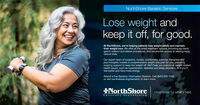 NorthShore Bariatric ServicesLose weight andkeep it off, for good.At NorthShore, we're helping patients lose weight safely and maintaintheir weight loss. We offer all the latest treatment options, including lap band,gastric balloon and sleeve procedures. And we provide access to leading-edgeclinical trials.Our expert team of surgeons, nurses, nutritionists, exercise therapists andpsychologists creates a comprehensive weight loss plan for you, providingongoing support to keep the weight off. We'll help you overcome weight-relatedhealth issues, such as hypertension, diabetes and sleep disorders. And you'llfeel better and have more energy.Attend a free Bariatric Information Session. Call (847) 570-1700or visit northshore.org/bariatric to learn more.NorthShoreHealthcare for what's next.University HealthSystem NorthShore Bariatric Services Lose weight and keep it off, for good. At NorthShore, we're helping patients lose weight safely and maintain their weight loss. We offer all the latest treatment options, including lap band, gastric balloon and sleeve procedures. And we provide access to leading-edge clinical trials. Our expert team of surgeons, nurses, nutritionists, exercise therapists and psychologists creates a comprehensive weight loss plan for you, providing ongoing support to keep the weight off. We'll help you overcome weight-related health issues, such as hypertension, diabetes and sleep disorders. And you'll feel better and have more energy. Attend a free Bariatric Information Session. Call (847) 570-1700 or visit northshore.org/bariatric to learn more. NorthShore Healthcare for what's next. University HealthSystem