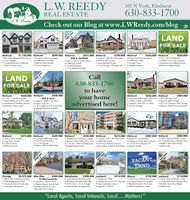"L.W. REEDY101 N York, Elmhurst630-833-1700Check out our Blog at www.LWReedy.com/blogREAL ESTATELW. ReedyOPEN SUN1-3LANDFOR SALEElmhurst$1,150,000 Elmhurst$899,000 Elmhurst Beautifully Designed New Const.3 Cor GarageFinished Basement w/Wet BarOpen Concept livirng$875,000 Elmhurst Gorgeous New Construction 45 Bedroom 4.5 Baths Walk to School & Pork Time to Customizel$700,000 Elmhurst594 S. FairfieldBrick 2 Story in Lincoln School6 Bedroom 5 Both Finished Basement3 Cor Altoched Goroge$650,000 Elmhurst 4 Bed 3.1 Bath Brick Bungalow Walk to Town & TrainLorge Updated Kitchen2 Car Garoge w/Storoge Loft$650,000 Cherry Farm Brick Bungalow 4 Bedroom 3 BathVintage Charm Updated Kitchen 120 x 165 Dividable lot Possible 3 Car Front Lood Gar. Howthorne & Sandburg Schools Build Your Dream HomelLANDFOR SALECall630-833-1700to haveyour homeadvertised here!1-3Elmhurst$560,000 Elmhurst$528,9002 100 x 167 Lots AvailableSubdividable into 4 50 Ft. Lots643 S. Fern* 4 Bed 2.5 Boths + Sun Room Quiet Cul de Soc 1 BL to Jelfferson/2 BL Prairie Path Updated/Movein ConditionElmhurst Immoculote Brick English Cepe Cod3 Bed 2.5 Bath Loft/Office Fireploce, HWD Flrs, Fin. Bsmt2.5 Car Garage$454,500 Elmhurst$404,900 Hawthorne & Sandburg SchoolsBuild Your Dream Home 380/28A Split LevelSpocious Light & Bright At 2 Cor Gorage w/Atic Storage Generac Whole House GeneratorElmhurst$375,000 Elmhurst$359,900 ElmhurstWalk to Town location$325,000 Elmhurst 3/4 Bed 2 Bath Cope Cod Fiest Floor Family Room2.5 Cor Garage Steps to Jeferson Elementary$315,000 Elmhurst Updoted TH in Awesome Complex  Crescent Court I BD 1BA Condo  Perfect for Ist Time Buyer Spocious 3BD 2.5BA w/Fin, Bamt  Totolly Renovatedi Cor Gar Patio w/Green Space  Downtown Elmhurst Location Updated Mechanicals$287,000 Elmhurst$284,900Large Eatin Kitchen3 Season RoomElmhurst Schools 3 Bedroom Emory Manor Ranch 1st Floor FR w/Masonry FP* 2 Bed 2 Both Penthouse Condo 2 lorge Bakonies w/Eostern View Modern Open Floor Design Master Suite New Kihchen & Bath & HWD Floors Movein Ready!OPEN SUN1-3VACANTLANDNEW PRICEChicago3BR 3. 1BA w/Premiere locationSleek Poggenpohl KitchenAmazing Views of City & Loke2 Garoge Parking Spots$2,975,000 Glen Ellyn$589,000 Westchester$298,000 Lombard$214,900 Wayne12 Muirwood Dr. Lake Ellyn 4 Bed 2.S Bath Wolk to School, Train & Town Entertain Indoors & Out Beautiful Yord w/Patio$159,900 Lombard South Westchester Brick Ranch Beautifully Rehabbed 38D 2BA Full Fin Bamt + 2 Car Garoge Great locotion & large Yard3 Bedroom 1 Bath Updoted Ranch w/2 Cor GorogeGreat lombard location$110,000 2 Acre lot w/Riding Peth Access2 Horses Allowed on PropertyBeautiful Dunham North Sub Walk to Equestrian Center 2 Bed 2 Bath Penthouse Condo 2 Lorge Bakonies w/Eastern View Modern Open Floor Design Master Suite Lorge 65 x 188 lot""Local Agents, Local Interests, Local...Matters!""OPEN SUNNEW PRICE L.W. REEDY 101 N York, Elmhurst 630-833-1700 Check out our Blog at www.LWReedy.com/blog REAL ESTATE LW. Reedy OPEN SUN 1-3 LAND FOR SALE Elmhurst $1,150,000 Elmhurst $899,000 Elmhurst  Beautifully Designed New Const. 3 Cor Garage Finished Basement w/Wet Bar Open Concept livirng $875,000 Elmhurst  Gorgeous New Construction  45 Bedroom 4.5 Baths  Walk to School & Pork  Time to Customizel $700,000 Elmhurst 594 S. Fairfield Brick 2 Story in Lincoln School 6 Bedroom 5 Both  Finished Basement 3 Cor Altoched Goroge $650,000 Elmhurst  4 Bed 3.1 Bath Brick Bungalow  Walk to Town & Train Lorge Updated Kitchen 2 Car Garoge w/Storoge Loft $650,000  Cherry Farm Brick Bungalow  4 Bedroom 3 Bath Vintage Charm  Updated Kitchen  120 x 165 Dividable lot  Possible 3 Car Front Lood Gar.  Howthorne & Sandburg Schools  Build Your Dream Homel LAND FOR SALE Call 630-833-1700 to have your home advertised here! 1-3 Elmhurst $560,000 Elmhurst $528,900 2 100 x 167 Lots Available Subdividable into 4 50 Ft. Lots 643 S. Fern * 4 Bed 2.5 Boths + Sun Room  Quiet Cul de Soc  1 BL to Jelfferson/2 BL Prairie Path  Updated/Movein Condition Elmhurst  Immoculote Brick English Cepe Cod 3 Bed 2.5 Bath Loft/Office  Fireploce, HWD Flrs, Fin. Bsmt 2.5 Car Garage $454,500 Elmhurst $404,900  Hawthorne & Sandburg Schools Build Your Dream Home  380/28A Split Level Spocious Light & Bright  At 2 Cor Gorage w/Atic Storage  Generac Whole House Generator Elmhurst $375,000 Elmhurst $359,900 Elmhurst Walk to Town location $325,000 Elmhurst  3/4 Bed 2 Bath Cope Cod  Fiest Floor Family Room 2.5 Cor Garage  Steps to Jeferson Elementary $315,000 Elmhurst  Updoted TH in Awesome Complex  Crescent Court I BD 1BA Condo  Perfect for Ist Time Buyer  Spocious 3BD 2.5BA w/Fin, Bamt  Totolly Renovated i Cor Gar Patio w/Green Space  Downtown Elmhurst Location  Updated Mechanicals $287,000 Elmhurst $284,900 Large Eatin Kitchen 3 Season Room Elmhurst Schools  3 Bedroom Emory Manor Ranch  1st Floor FR w/Masonry FP * 2 Bed 2 Both Penthouse Condo  2 lorge Bakonies w/Eostern View  Modern Open Floor Design  Master Suite  New Kihchen & Bath & HWD Floors Movein Ready! OPEN SUN 1-3 VACANT LAND NEW PRICE Chicago 3BR 3. 1BA w/Premiere location Sleek Poggenpohl Kitchen Amazing Views of City & Loke 2 Garoge Parking Spots $2,975,000 Glen Ellyn $589,000 Westchester $298,000 Lombard $214,900 Wayne 12 Muirwood Dr.  Lake Ellyn 4 Bed 2.S Bath  Wolk to School, Train & Town  Entertain Indoors & Out  Beautiful Yord w/Patio $159,900 Lombard  South Westchester Brick Ranch  Beautifully Rehabbed 38D 2BA  Full Fin Bamt + 2 Car Garoge  Great locotion & large Yard 3 Bedroom 1 Bath  Updoted Ranch w/2 Cor Goroge Great lombard location $110,000  2 Acre lot w/Riding Peth Access 2 Horses Allowed on Property Beautiful Dunham North Sub  Walk to Equestrian Center  2 Bed 2 Bath Penthouse Condo  2 Lorge Bakonies w/Eastern View  Modern Open Floor Design  Master Suite  Lorge 65 x 188 lot ""Local Agents, Local Interests, Local...Matters!"" OPEN SUN NEW PRICE"