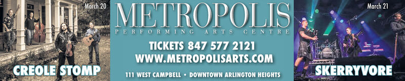 March 20March 21METROPOLISPERFORMING ARTS CENTRETICKETS 847 577 2121www.METROPOLISARTS.COMCREOLE STOMP111 WEST CAMPBELL  DOWNTOWN ARLINGTON HEIGHTSSKERRYVORE March 20 March 21 METROPOLIS PERFORMING ARTS CENTRE TICKETS 847 577 2121 www.METROPOLISARTS.COM CREOLE STOMP 111 WEST CAMPBELL  DOWNTOWN ARLINGTON HEIGHTS SKERRYVORE