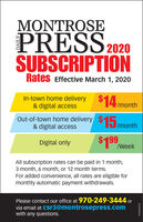 MONTROSEPRESS2020SUBSCRIPTIONRates Effective March 1, 2020In-town home delivery& digital access$14 /monthOut-of-town home delivery$15/month& digital access$199Digital only/WeekAll subscription rates can be paid in 1 month,3 month, 6 month, or 12 month terms.For added convenience, all rates are eligible formonthly automatic payment withdrawals.Please contact our office at 970-249-3444 orvia email at csr3@montrosepress.comwith any questions.WICK267218 MONTROSE PRESS2020 SUBSCRIPTION Rates Effective March 1, 2020 In-town home delivery & digital access $14 /month Out-of-town home delivery$15/month & digital access $199 Digital only /Week All subscription rates can be paid in 1 month, 3 month, 6 month, or 12 month terms. For added convenience, all rates are eligible for monthly automatic payment withdrawals. Please contact our office at 970-249-3444 or via email at csr3@montrosepress.com with any questions. WICK267218